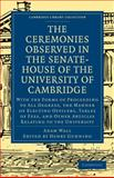 The Ceremonies Observed in the Senate-House of the University of Cambridge : With the Forms of Proceeding to All Degrees, the Manner of Electing Officers, Tables of Fees, and Other Articles Relating to the University, Wall, Adam, 1108001246
