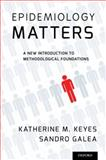 Epidemiology Matters : A New Introduction to Methodological Foundations, Keyes, Katherine M. and Galea, Sandro, 0199331243