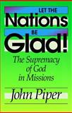 Let the Nations Be Glad! : The Supremacy of God in Missions, Piper, John, 0801071240