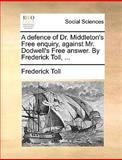 A Defence of Dr Middleton's Free Enquiry, Against Mr Dodwell's Free Answer by Frederick Toll, Frederick Toll, 1140991256