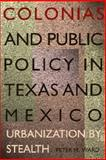 Colonias and Public Policy in Texas and Mexico : Urbanization by Stealth, Ward, Peter M., 0292791259