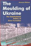 The Moulding of Ukraine, Wolczuk, Kataryna, 9639241253