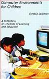 Computer Environments for Children : A Reflection on Theories of Learning and Education, Solomon, Cynthia, 0262691256