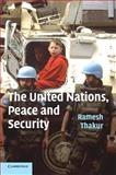 The United Nations, Peace and Security : From Collective Security to the Responsibility to Protect, Thakur, Ramesh, 0521671256