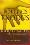The Politics of Exodus : Soren Kierkegaard's Ethics of Responsibility, Dooley, Mark, 0823221253