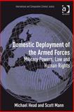 Domestic Deployment of the Armed Forces : Military Powers Law and Human Rights, Head, Michael and Mann, Scott, 075469125X