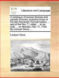 A Catalogue of Several Libraries and Parcels of Books, Including Those of the Late Reverend Thomas Ashton, and of the Rev T Liddel, to Be So, Lockyer Davis, 1170411266