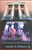 The Future of Retail Banking : Delivering Value to Global Customer, DiVanna, Joseph A., 1403911266