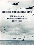 Beyond the Battle Line : US Air Attack Theory and Doctrine, 1919-1941, Cox, Gary C., 1410221261