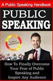Public Speaking: a Public Speaking Handbook on How to Finally Overcome Your Fear, Sam Siv, 1502461269