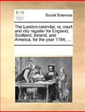 The London Calendar, or, Court and City Register for England, Scotland, Ireland, and America, for the Year 1784;, See Notes Multiple Contributors, 1170261264