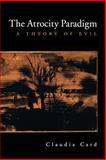 Atrocity Paradigm : A Theory of Evil, Card, Claudia, 0195181263