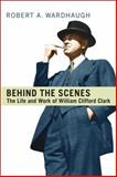 Behind the Scenes : The Life and Work of William Clifford Clard, Wardhaugh, Robert A., 1442641266