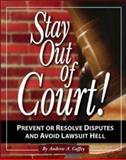 Stay Out of Court : The Small Business Owners Guide to Prevent or Resolve Disputes and Avoid Lawsuit Hell, Caffey, Andrew, 1932531262