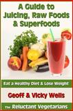 A Guide to Juicing, Raw Foods and Superfoods, Geoff Wells and Vicky Wells, 1482791277