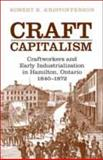 Craft Capitalism : Craftworkers and Early Industrialization in Hamilton Ontario, Kristofferson, R. and Kristofferson, Robert B., 080209127X