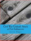 Civil War Undead: Attack at Fort Indiancove, Jason Alger, 149371127X