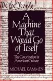 A Machine That Would Go of Itself : The Constitution in American Culture, Kammen, Michael G., 0312091273