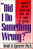 Did I Do Something Wrong? : A Supportive Guide for Parents and Loved Ones of People in Therapy, Spencer, Heidi H., 0882821288