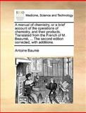 The A Manual of Chemistry, or a Brief Account of the Operations of Chemistry, and Their Products Translated from the French of M Beaumé, Antoine Baumé, 1170121284