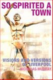 So Spirited a Town : Visions and Versions of Liverpool, Murray, Nicholas, 1846311284