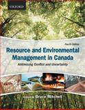 Resource and Environmental Management in Canada : Addressing Conflict and Uncertainty, Mitchell, Bruce, 0195431286