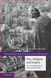 War, Religion and Empire : The Transformation of International Orders, Phillips, Andrew, 0521191289