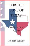 For the Love of Texas: the Rebirth of a Nation, John Schutt, 1492961299