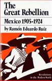 The Great Rebellion : Mexico, 1905-1924, Ruiz, Ramon Eduardo, 0393951294