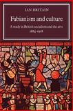 Fabianism and Culture : A Study in British Socialism and the Arts C1884-1918, Britain, Ian, 0521021294