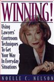 Winning! : Using Lawyers' Courtroom Techniques to Get Your Way in Everyday Situations, Nelson, Noelle C., 0132871297