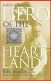 Hero of the Heartland : Billy Sunday and the Transformation of American Society, 1862-1935, Martin, Robert Francis and Martin, Robert F., 0253341299