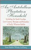 An Antebellum Plantation Household : Including the South Carolina Low Country Receipts and Remedies of Emily Wharton Sinkler, LeClercq, Anne S., 1570031290
