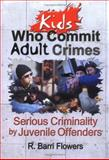 Kids Who Commit Adult Crimes : Serious Criminality by Juvenile Offenders, Flowers, R. Barri, 0789011298