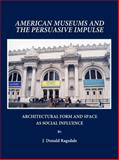 American Museums and the Persuasive Impulse : Architectural Form and Space as Social Influence, Ragsdale, J. D., 1443801305