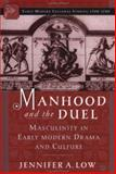 Manhood and the Duel : Masculinity in Early Modern Drama and Culture, Low, Jennifer A., 1403961301