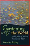 Gardening the World : Agency, Identity and the Ownership of Water, Strang, Veronica, 1782381309