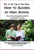 Get to the Top of the Class How to Succeed in High School, Grace Charles, 0982521308