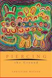 Piercing the Ground : Balgo Women's Image Making and Relationship to Country, Watson, Christine, 192073130X