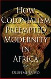How Colonialism Preempted Modernity in Africa, Táíwò, Olúfémi, 0253221307