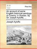 An Account of Some English Historical Paintings at Cowdry, in Sussex by Sir Joseph Ayloffe, Joseph Ayloffe, 1170411304