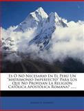 Es Ó Nó Necesario en el perú un Matrimonio Imperfecto para Los Que No Profesan la Religión Católica Apostólica Romana? ... ..., Alberto B. Tiravanti, 1274461308