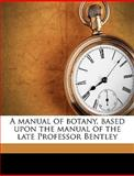 A Manual of Botany, Based upon the Manual of the Late Professor Bentley, J. Reynolds 1848-1914 Green, 1149461314