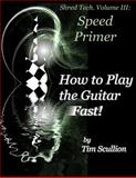 Shred Tech. Volume III: How to Play the Guitar Fast, Tim Scullion, 1491081317