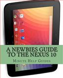 A Newbies Guide to the Nexus 10, Minute Help Guides Staff, 1481231316