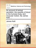 An Account of Animal Secretion, the Quantity of Blood in the Humane Body, and Muscular Motion by James Keill, James Keill, 1140711318