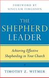The Shepherd Leader : Achieving Effective Shepherding in Your Church, Witmer, Timothy Z., 1596381310