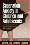 Separation Anxiety in Children and Adolescents : An Individualized Approach to Assessment and Treatment, Eisen, Andrew R. and Schaefer, Charles E., 1593851316