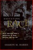 Executing Race : Early American Women's Narratives of Race, Society, and the Law, Harris, Sharon M., 0814251315