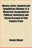 Mexico, Aztec, Spanish and Republican; a Historical, Geographical, Political, Statistical and Social Account of That Country From, Brantz Mayer, 1150831316